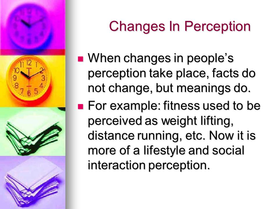 Changes In Perception Changes In Perception When changes in people's perception take place, facts do not change, but meanings do.