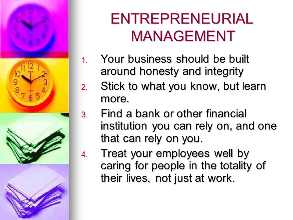 ENTREPRENEURIAL MANAGEMENT 1.Your business should be built around honesty and integrity 2.