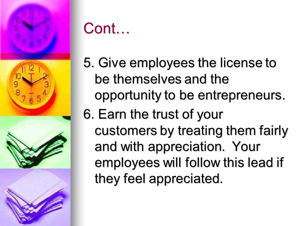 Cont… 5.Give employees the license to be themselves and the opportunity to be entrepreneurs.