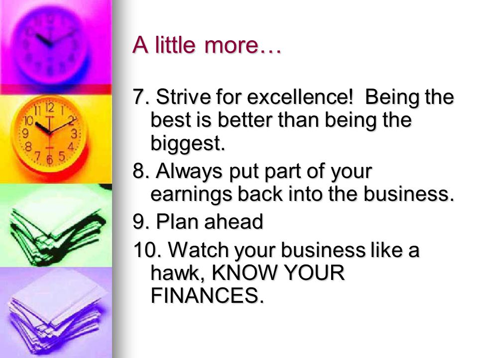 A little more… 7.Strive for excellence. Being the best is better than being the biggest.