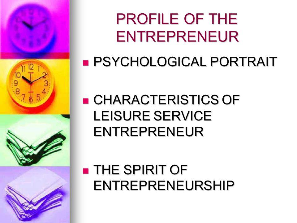 PROFILE OF THE ENTREPRENEUR PROFILE OF THE ENTREPRENEUR PSYCHOLOGICAL PORTRAIT PSYCHOLOGICAL PORTRAIT CHARACTERISTICS OF LEISURE SERVICE ENTREPRENEUR CHARACTERISTICS OF LEISURE SERVICE ENTREPRENEUR THE SPIRIT OF ENTREPRENEURSHIP THE SPIRIT OF ENTREPRENEURSHIP