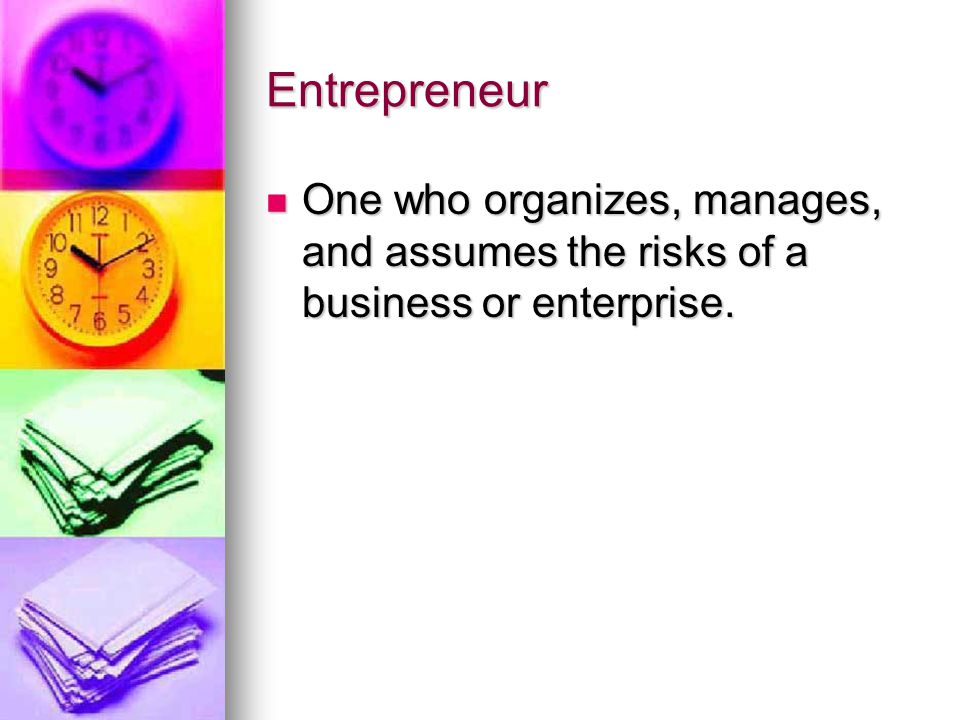 Entrepreneur One who organizes, manages, and assumes the risks of a business or enterprise.