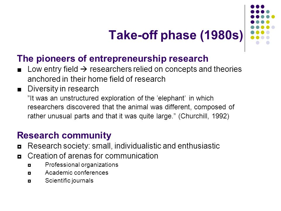 Take-off phase (1980s) The pioneers of entrepreneurship research ■Low entry field  researchers relied on concepts and theories anchored in their home