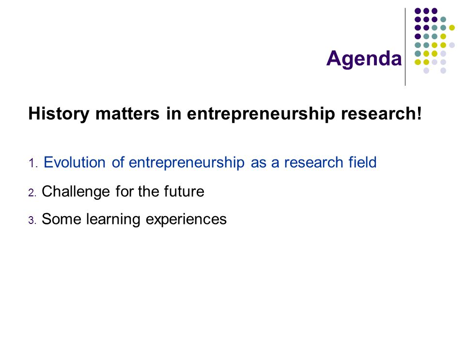 Agenda History matters in entrepreneurship research! 1. Evolution of entrepreneurship as a research field 2. Challenge for the future 3. Some learning