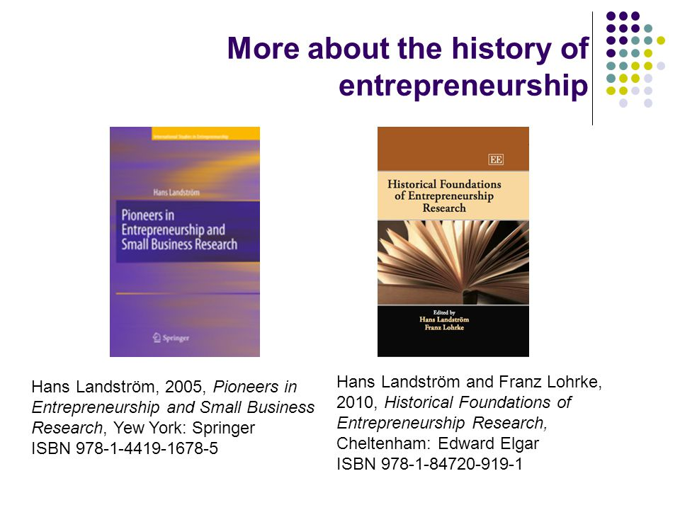 More about the history of entrepreneurship Hans Landström, 2005, Pioneers in Entrepreneurship and Small Business Research, Yew York: Springer ISBN 978