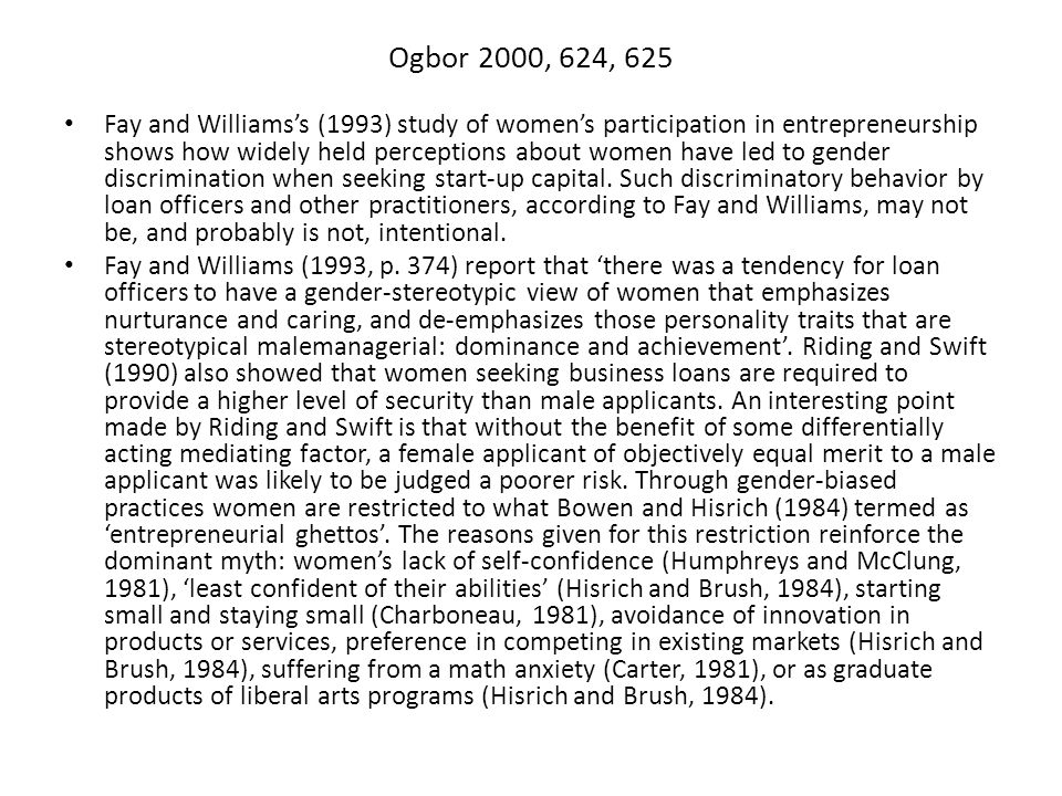 Ogbor 2000, 624, 625 Fay and Williams's (1993) study of women's participation in entrepreneurship shows how widely held perceptions about women have led to gender discrimination when seeking start-up capital.