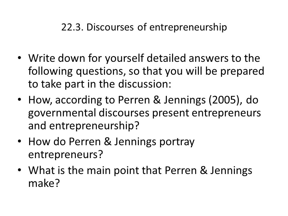 Perren & Jennings 2005 Critical discourse analysis (CDA) Power; legitimation and subjugation (p.174) Power relation between governments and entrepreneurs and it is antipatriotic of any small business owner- manager to fail to grow their own business (178) Contradictory discourses of important function and dependency (179)