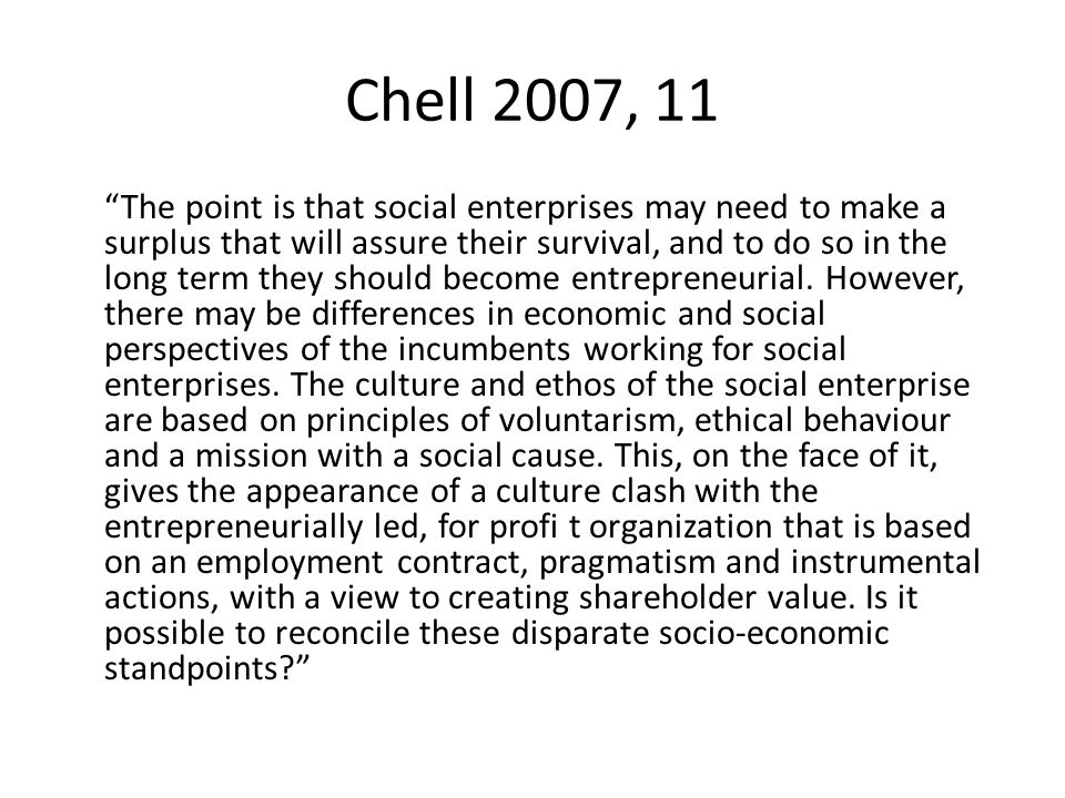 Chell 2007, 11 The point is that social enterprises may need to make a surplus that will assure their survival, and to do so in the long term they should become entrepreneurial.