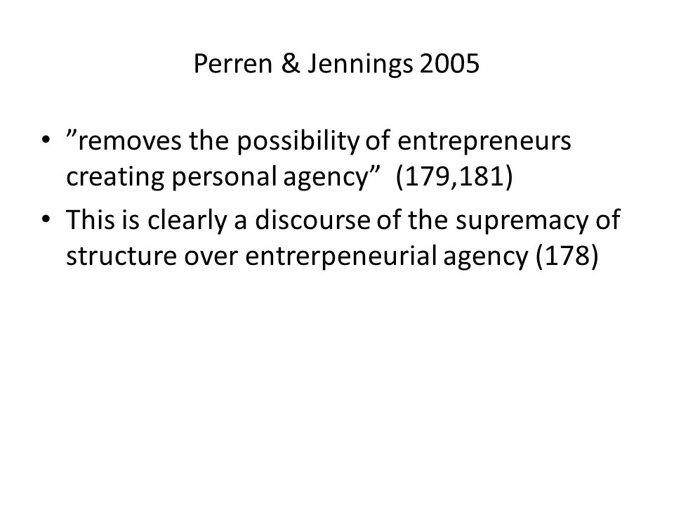 Perren & Jennings 2005 removes the possibility of entrepreneurs creating personal agency (179,181) This is clearly a discourse of the supremacy of structure over entrerpeneurial agency (178)