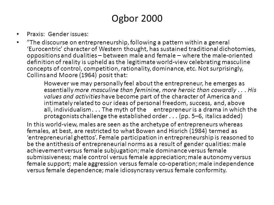 Ogbor 2000 Praxis: Gender issues: The discourse on entrepreneurship, following a pattern within a general 'Eurocentric' character of Western thought, has sustained traditional dichotomies, oppositions and dualities – between male and female – where the male-oriented definition of reality is upheld as the legitimate world-view celebrating masculine concepts of control, competition, rationality, dominance, etc.