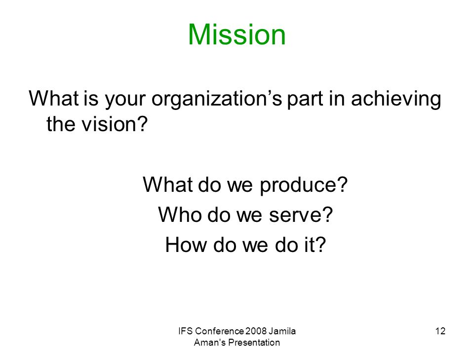 IFS Conference 2008 Jamila Aman's Presentation 12 Mission What is your organization's part in achieving the vision? What do we produce? Who do we serv