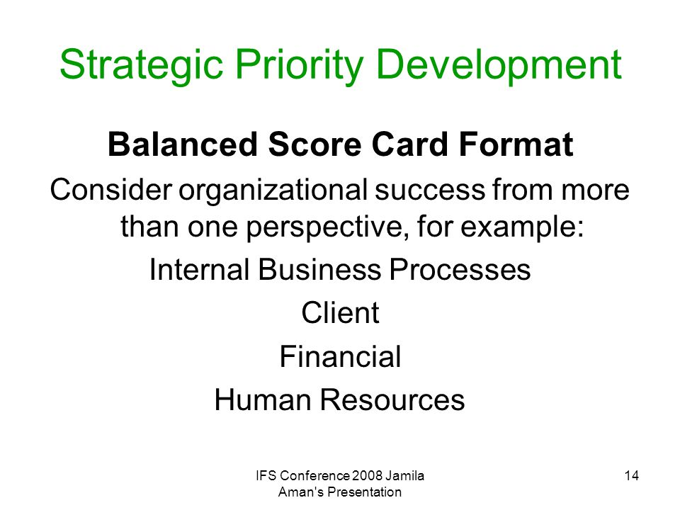 IFS Conference 2008 Jamila Aman's Presentation 14 Strategic Priority Development Balanced Score Card Format Consider organizational success from more