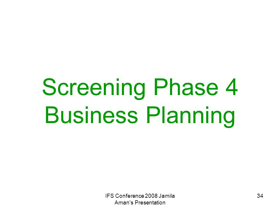 IFS Conference 2008 Jamila Aman's Presentation 34 Screening Phase 4 Business Planning
