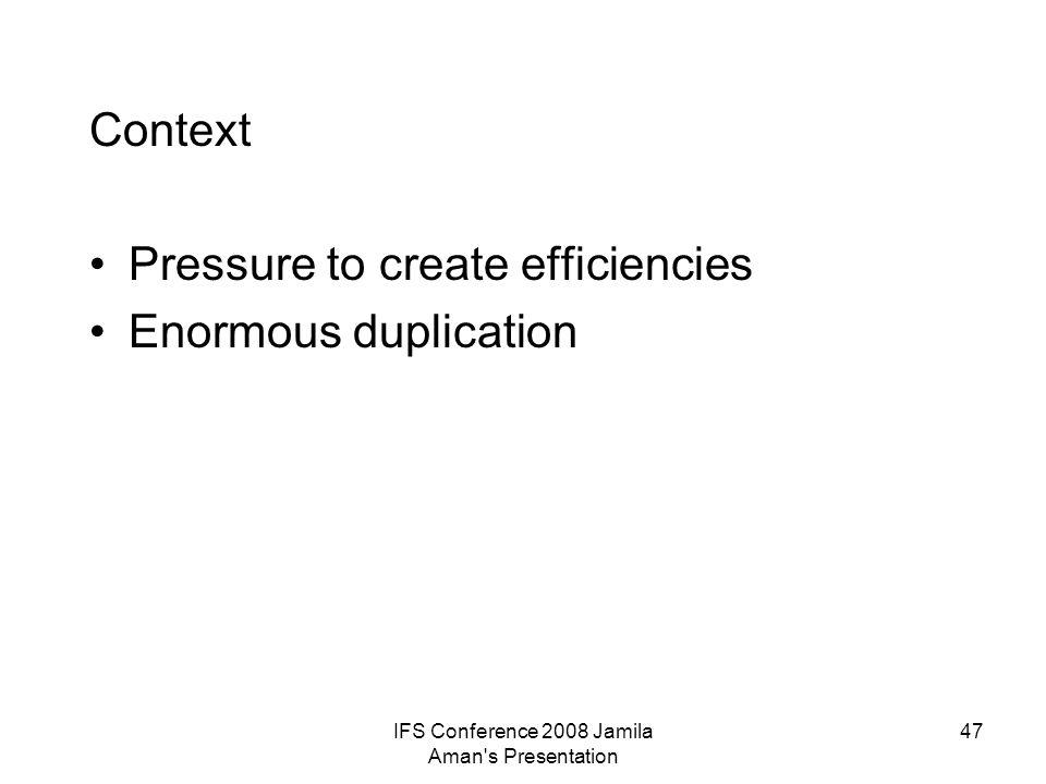 IFS Conference 2008 Jamila Aman s Presentation 47 Context Pressure to create efficiencies Enormous duplication