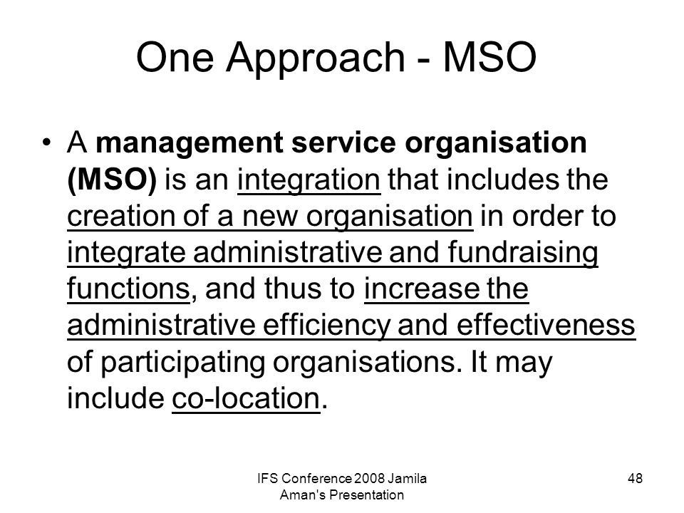 IFS Conference 2008 Jamila Aman's Presentation 48 One Approach - MSO A management service organisation (MSO) is an integration that includes the creat