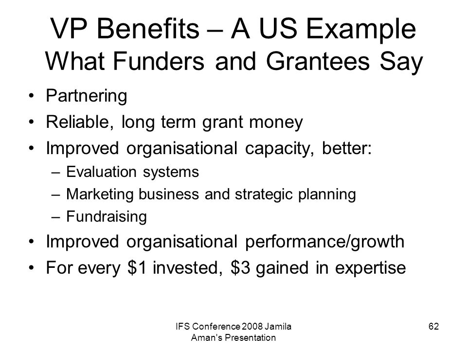 IFS Conference 2008 Jamila Aman's Presentation 62 VP Benefits – A US Example What Funders and Grantees Say Partnering Reliable, long term grant money