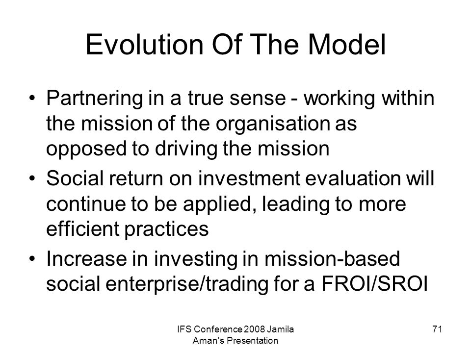 IFS Conference 2008 Jamila Aman's Presentation 71 Evolution Of The Model Partnering in a true sense - working within the mission of the organisation a