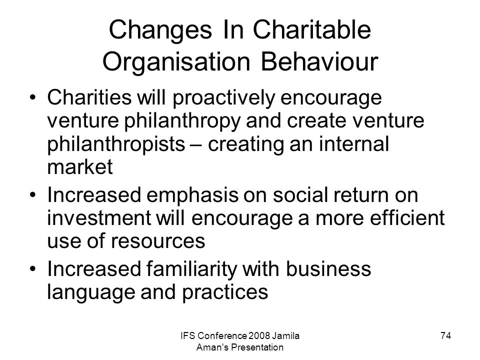 IFS Conference 2008 Jamila Aman's Presentation 74 Changes In Charitable Organisation Behaviour Charities will proactively encourage venture philanthro