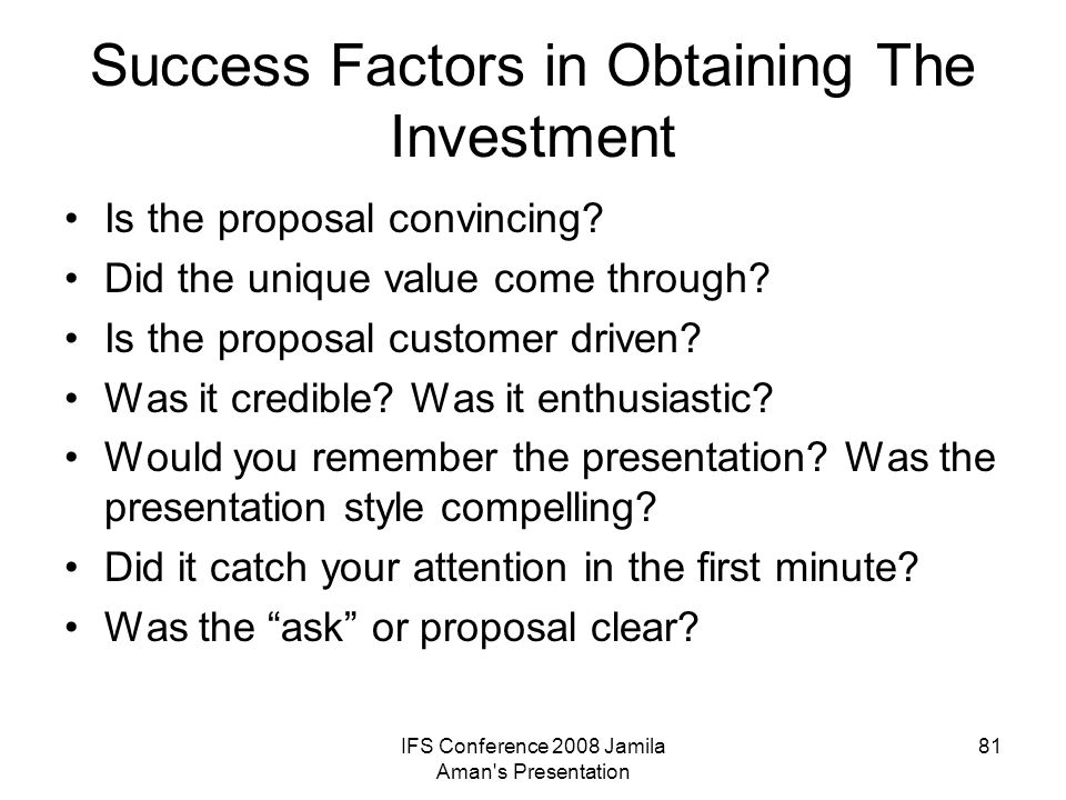 IFS Conference 2008 Jamila Aman's Presentation 81 Success Factors in Obtaining The Investment Is the proposal convincing? Did the unique value come th