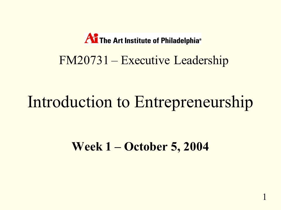 1 Introduction to Entrepreneurship Week 1 – October 5, 2004 FM20731 – Executive Leadership