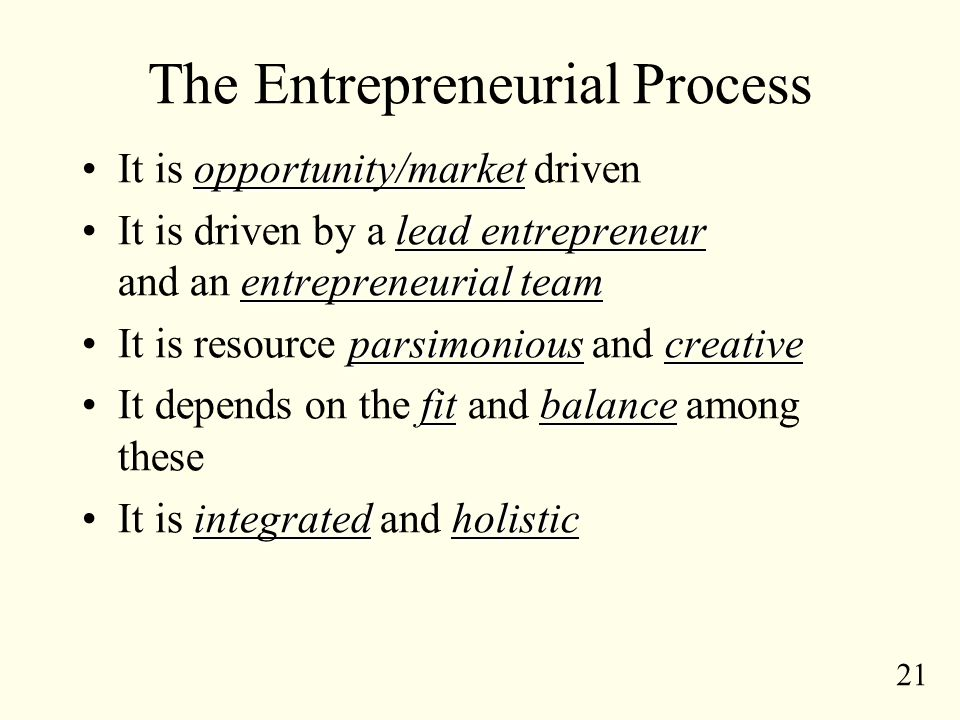 21 The Entrepreneurial Process opportunity/marketIt is opportunity/market driven lead entrepreneur entrepreneurial teamIt is driven by a lead entrepreneur and an entrepreneurial team parsimoniouscreativeIt is resource parsimonious and creative fitbalanceIt depends on the fit and balance among these integratedholisticIt is integrated and holistic