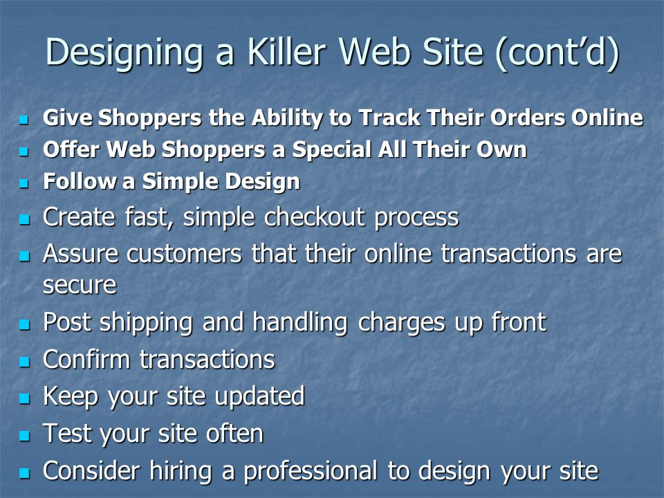Designing a Killer Web Site (cont'd) Give Shoppers the Ability to Track Their Orders Online Give Shoppers the Ability to Track Their Orders Online Offer Web Shoppers a Special All Their Own Offer Web Shoppers a Special All Their Own Follow a Simple Design Follow a Simple Design Create fast, simple checkout process Create fast, simple checkout process Assure customers that their online transactions are secure Assure customers that their online transactions are secure Post shipping and handling charges up front Post shipping and handling charges up front Confirm transactions Confirm transactions Keep your site updated Keep your site updated Test your site often Test your site often Consider hiring a professional to design your site Consider hiring a professional to design your site