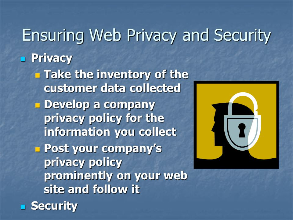 Ensuring Web Privacy and Security Privacy Privacy Take the inventory of the customer data collected Take the inventory of the customer data collected Develop a company privacy policy for the information you collect Develop a company privacy policy for the information you collect Post your company's privacy policy prominently on your web site and follow it Post your company's privacy policy prominently on your web site and follow it Security Security