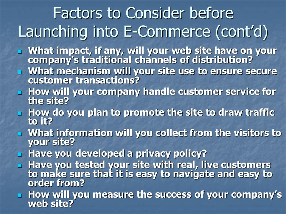 Factors to Consider before Launching into E-Commerce (cont'd) What impact, if any, will your web site have on your company's traditional channels of distribution.