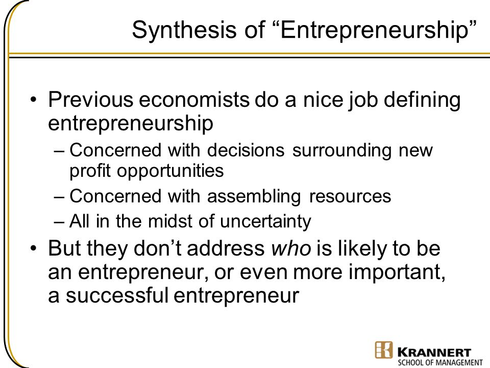 """Synthesis of """"Entrepreneurship"""" Previous economists do a nice job defining entrepreneurship –Concerned with decisions surrounding new profit opportuni"""