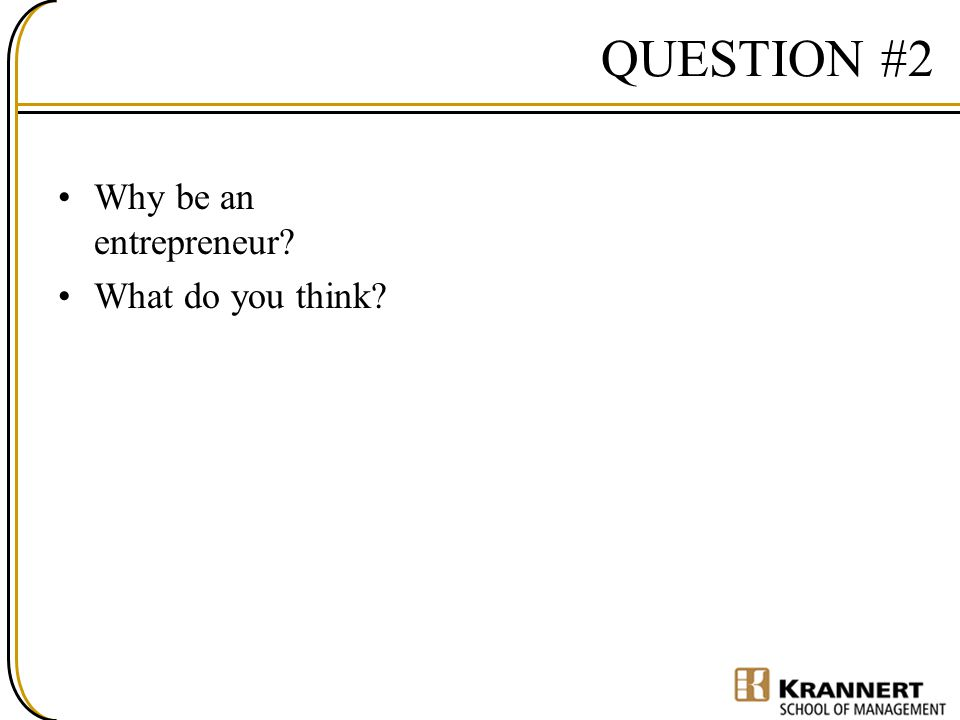 QUESTION #2 Why be an entrepreneur? What do you think?