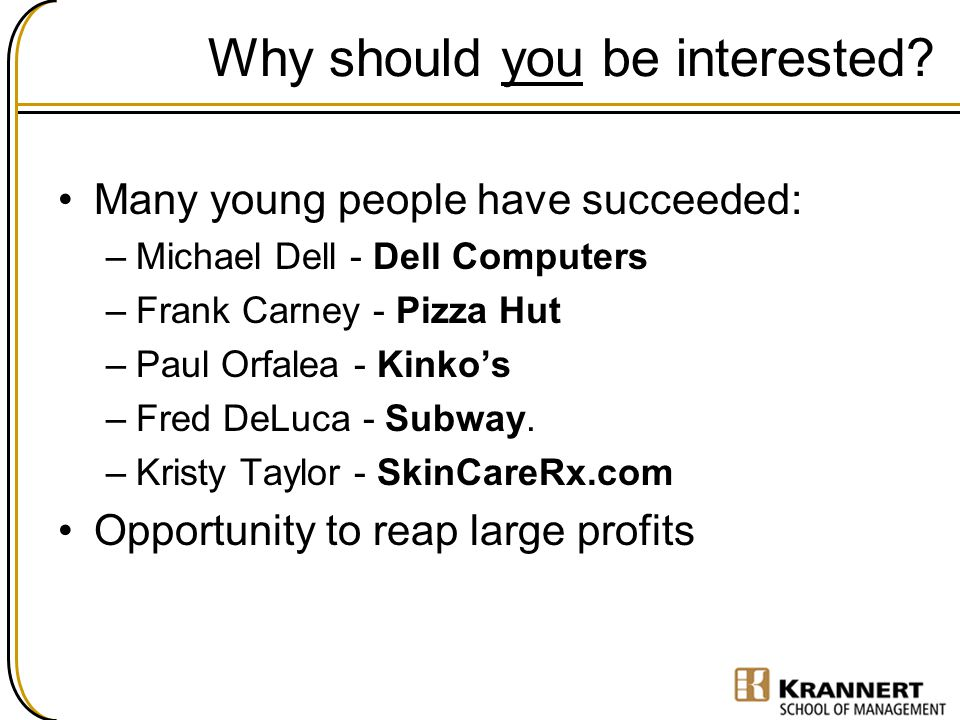 Why should you be interested? Many young people have succeeded: –Michael Dell - Dell Computers –Frank Carney - Pizza Hut –Paul Orfalea - Kinko's –Fred