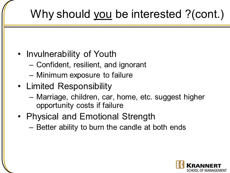 Why should you be interested ?(cont.) Invulnerability of Youth –Confident, resilient, and ignorant –Minimum exposure to failure Limited Responsibility