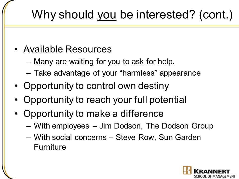 """Why should you be interested? (cont.) Available Resources –Many are waiting for you to ask for help. –Take advantage of your """"harmless"""" appearance Opp"""