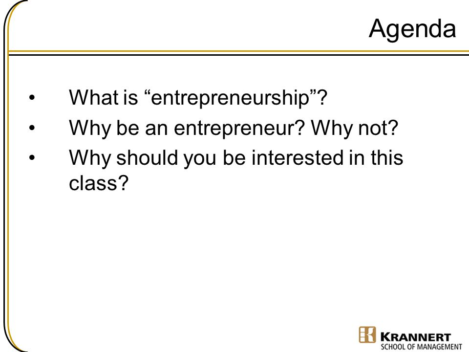 """Agenda What is """"entrepreneurship""""? Why be an entrepreneur? Why not? Why should you be interested in this class?"""