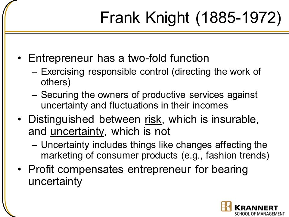 Frank Knight (1885-1972) Entrepreneur has a two-fold function –Exercising responsible control (directing the work of others) –Securing the owners of p