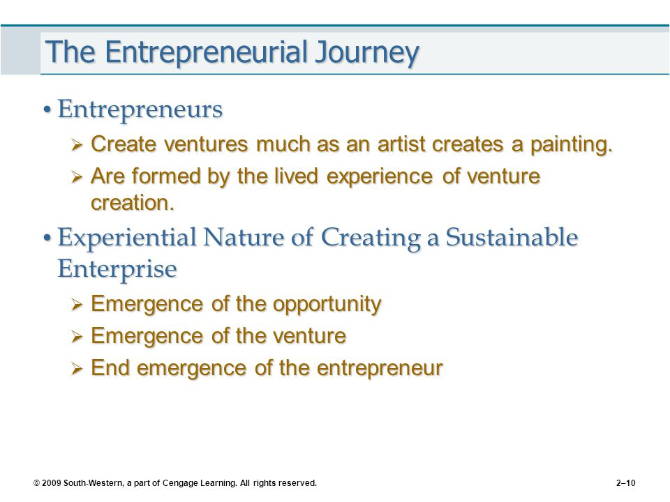 © 2009 South-Western, a part of Cengage Learning. All rights reserved.2–10 The Entrepreneurial Journey Entrepreneurs Entrepreneurs  Create ventures m