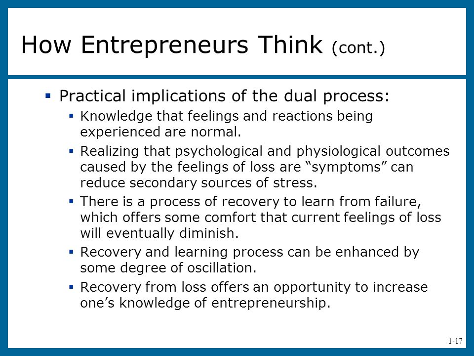 1-17 How Entrepreneurs Think (cont.)  Practical implications of the dual process:  Knowledge that feelings and reactions being experienced are norma