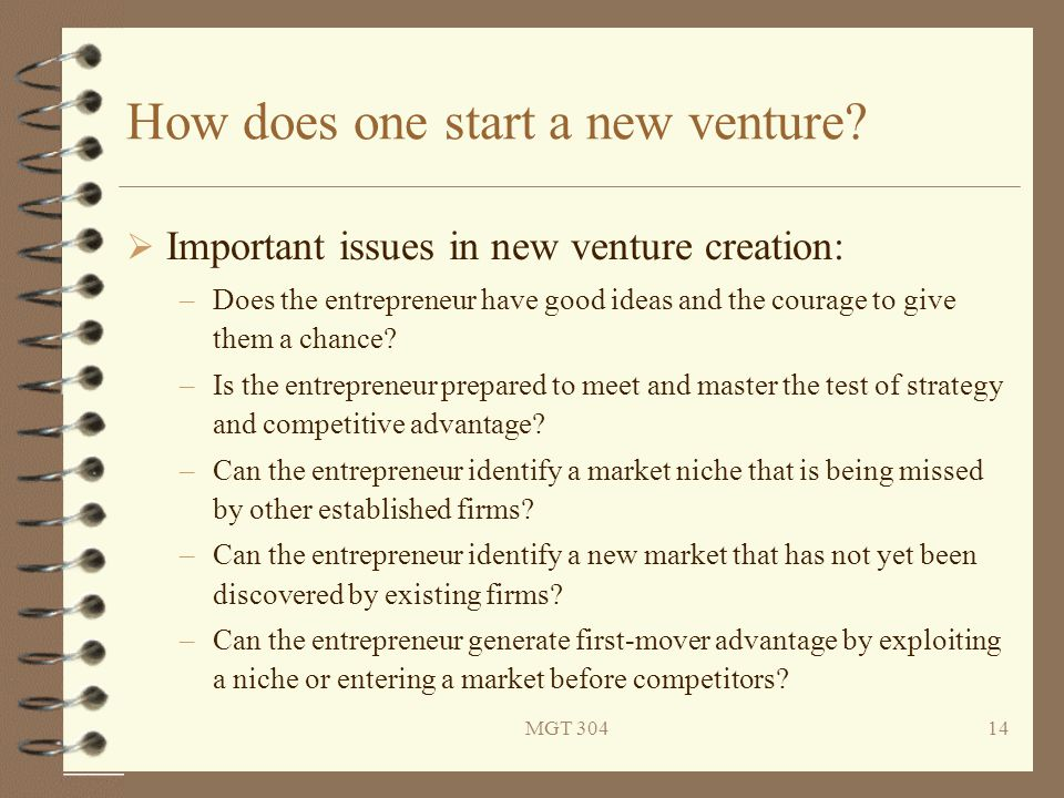 MGT 30414 How does one start a new venture?  Important issues in new venture creation: –Does the entrepreneur have good ideas and the courage to give