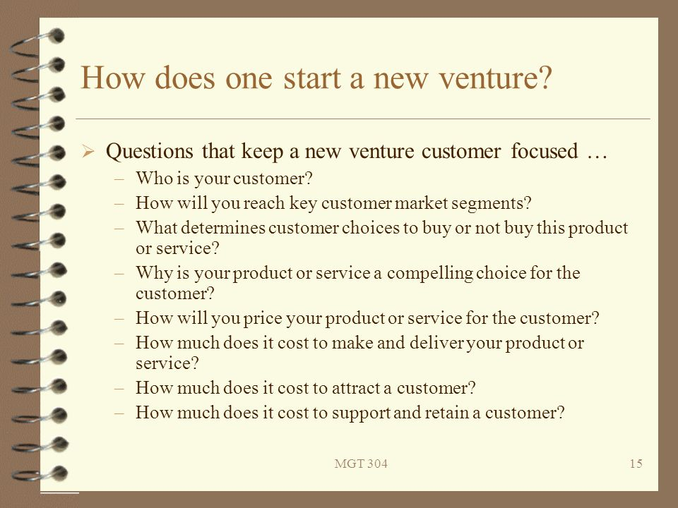 MGT 30415 How does one start a new venture?  Questions that keep a new venture customer focused … –Who is your customer? –How will you reach key cust