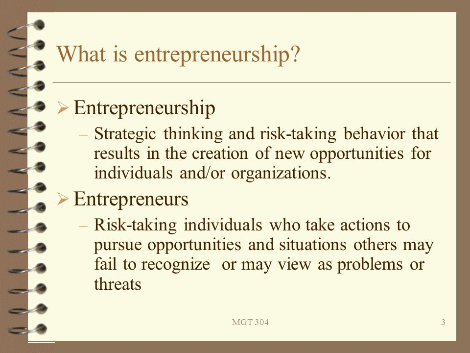 MGT 3043 What is entrepreneurship?  Entrepreneurship – Strategic thinking and risk-taking behavior that results in the creation of new opportunities