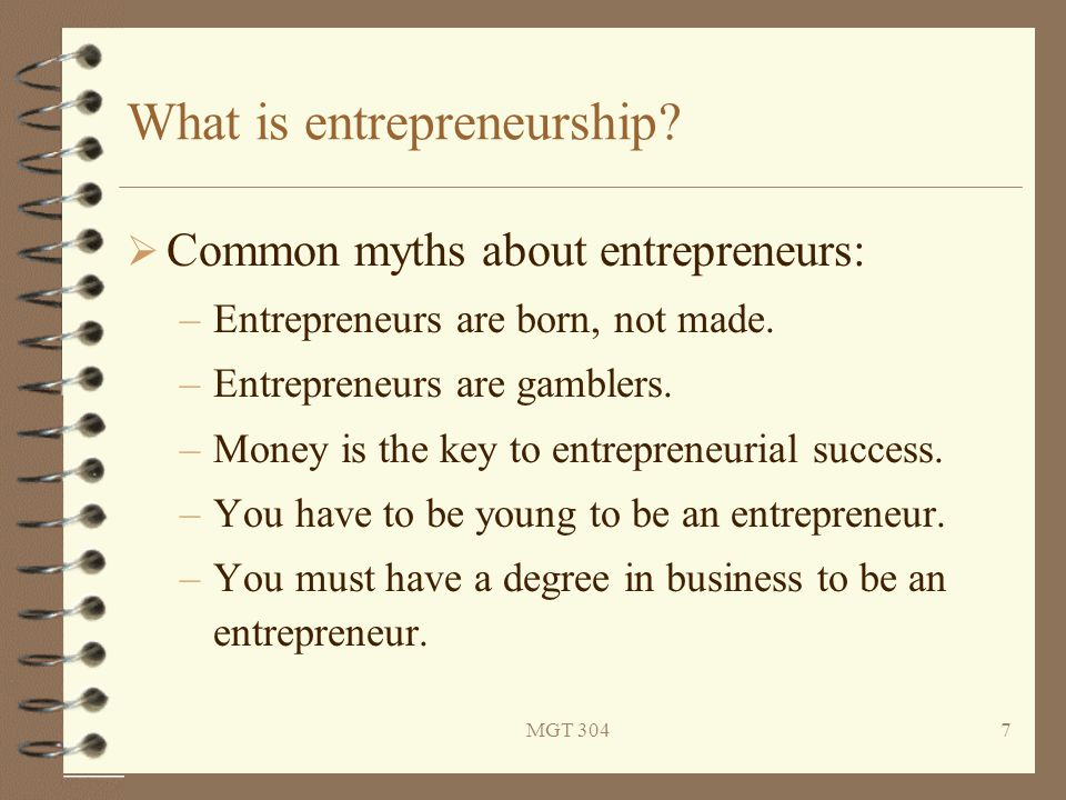 MGT 3047 What is entrepreneurship?  Common myths about entrepreneurs: –Entrepreneurs are born, not made. –Entrepreneurs are gamblers. –Money is the k