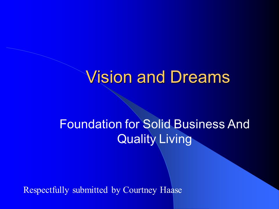 Vision and Dreams Foundation for Solid Business And Quality Living Respectfully submitted by Courtney Haase