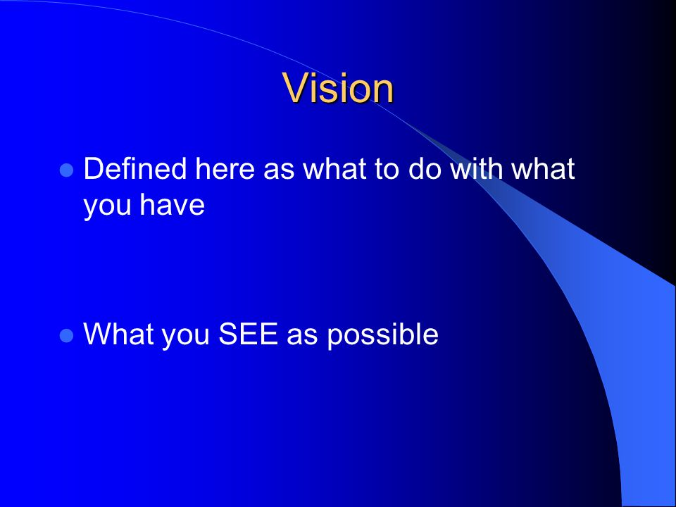 Vision Defined here as what to do with what you have What you SEE as possible