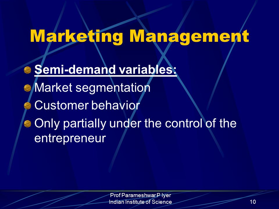 Prof Parameshwar P Iyer Indian Institute of Science10 Marketing Management Semi-demand variables: Market segmentation Customer behavior Only partially under the control of the entrepreneur