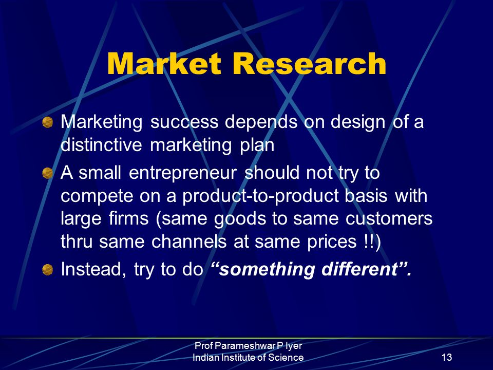 Prof Parameshwar P Iyer Indian Institute of Science13 Market Research Marketing success depends on design of a distinctive marketing plan A small entrepreneur should not try to compete on a product-to-product basis with large firms (same goods to same customers thru same channels at same prices !!) Instead, try to do something different .