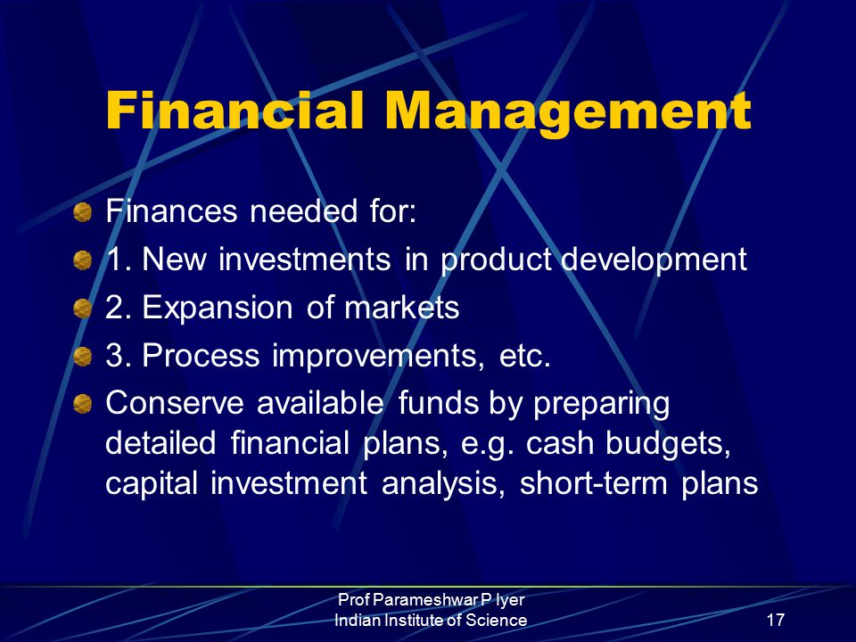Prof Parameshwar P Iyer Indian Institute of Science17 Financial Management Finances needed for: 1.