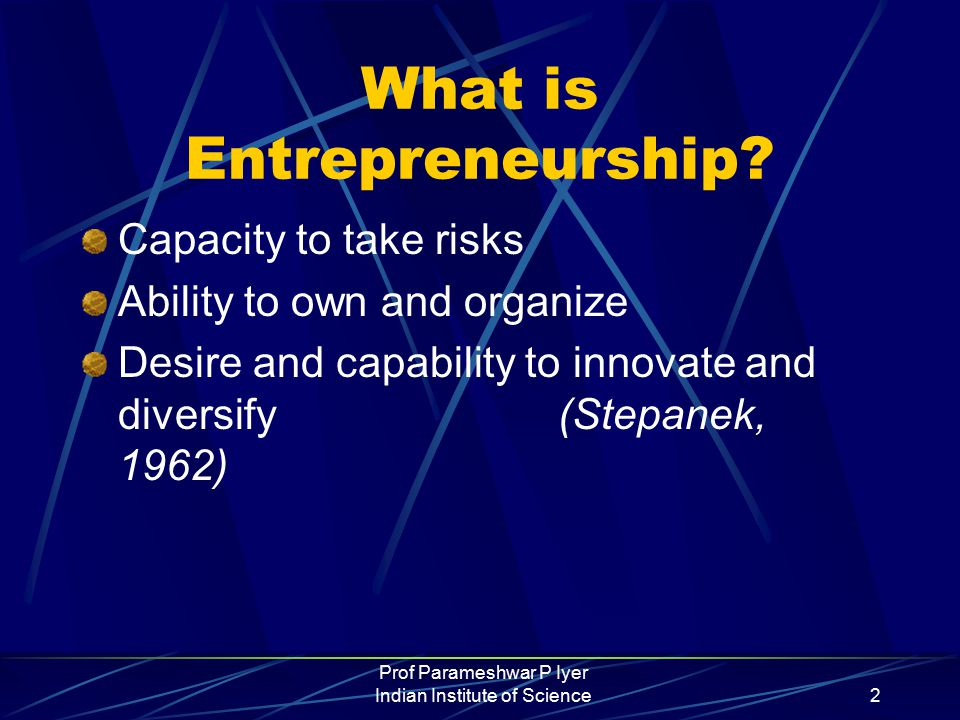 Prof Parameshwar P Iyer Indian Institute of Science2 What is Entrepreneurship.