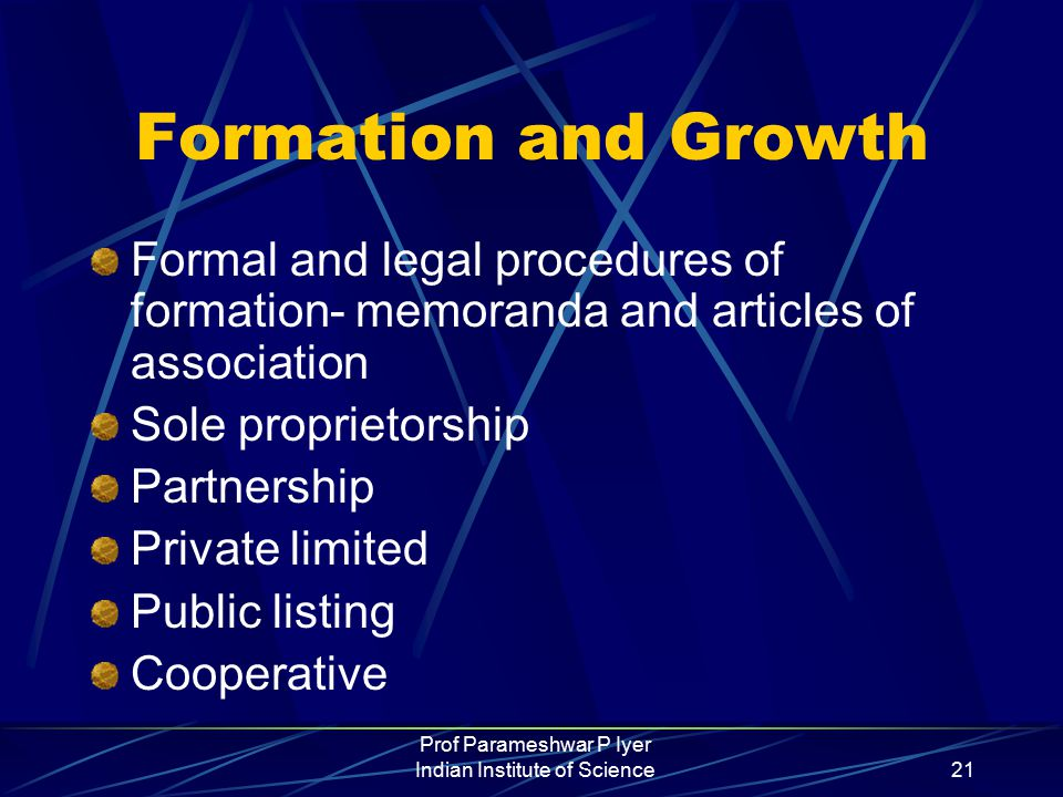 Prof Parameshwar P Iyer Indian Institute of Science21 Formation and Growth Formal and legal procedures of formation- memoranda and articles of association Sole proprietorship Partnership Private limited Public listing Cooperative
