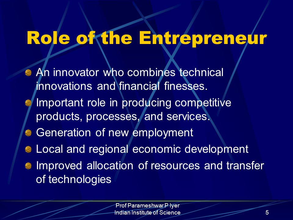 Prof Parameshwar P Iyer Indian Institute of Science5 Role of the Entrepreneur An innovator who combines technical innovations and financial finesses.