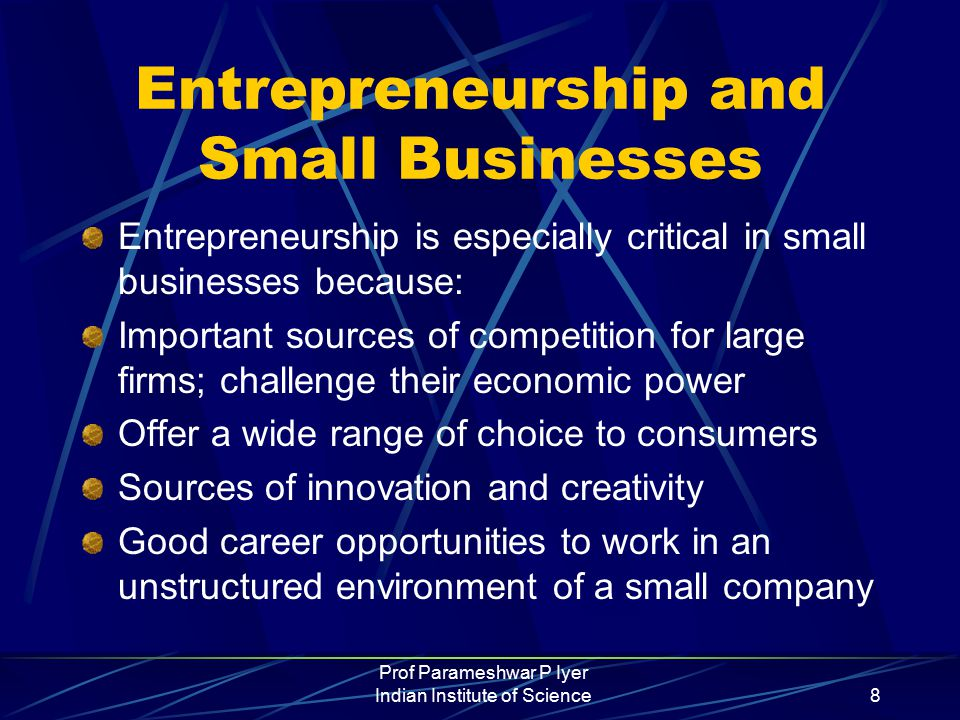 Prof Parameshwar P Iyer Indian Institute of Science8 Entrepreneurship and Small Businesses Entrepreneurship is especially critical in small businesses because: Important sources of competition for large firms; challenge their economic power Offer a wide range of choice to consumers Sources of innovation and creativity Good career opportunities to work in an unstructured environment of a small company